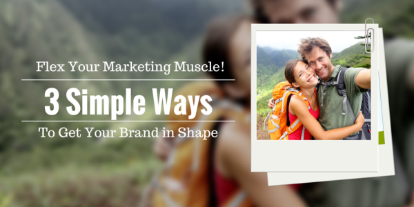 Flex Your Marketing Muscle! 3 Simple Ways To Get Your Brand In Shape